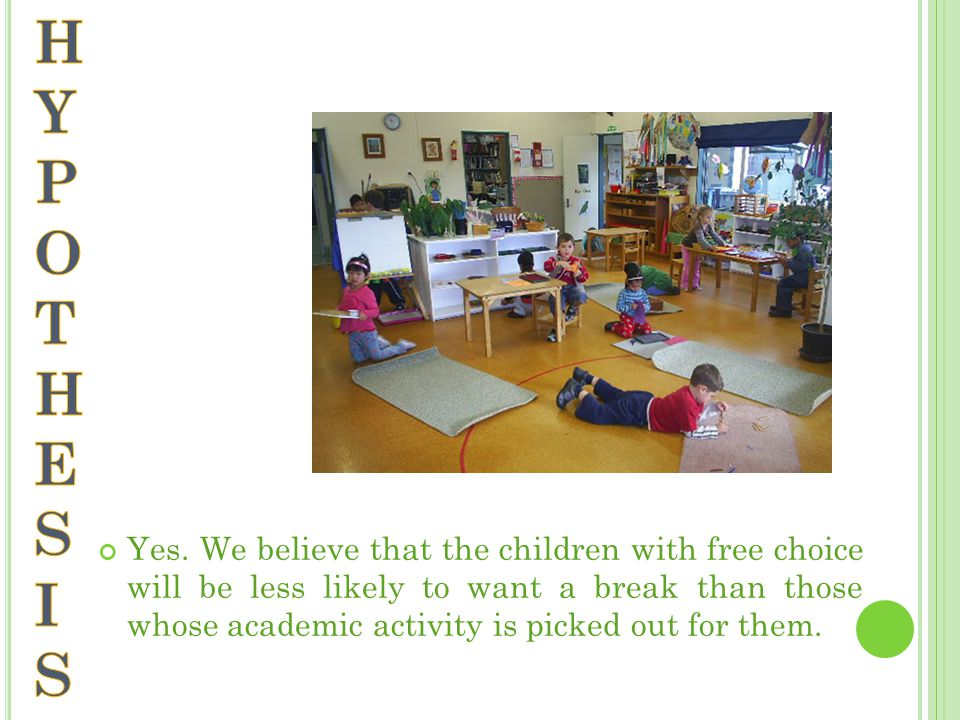 Yes. We believe that the children with free choice will be less likely to want a break than those whose academic activity is picked out for them.