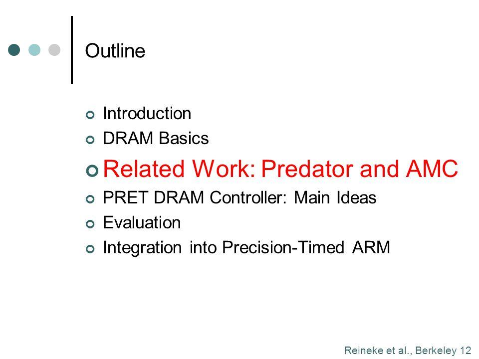 Reineke et al., Berkeley 12 Outline Introduction DRAM Basics Related Work: Predator and AMC PRET DRAM Controller: Main Ideas Evaluation Integration in