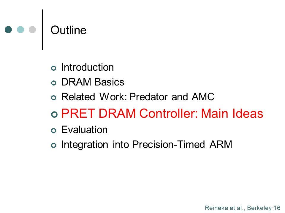 Reineke et al., Berkeley 16 Outline Introduction DRAM Basics Related Work: Predator and AMC PRET DRAM Controller: Main Ideas Evaluation Integration in