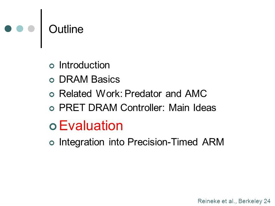 Reineke et al., Berkeley 24 Outline Introduction DRAM Basics Related Work: Predator and AMC PRET DRAM Controller: Main Ideas Evaluation Integration in