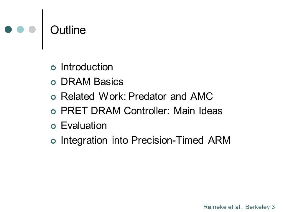 Reineke et al., Berkeley 3 Outline Introduction DRAM Basics Related Work: Predator and AMC PRET DRAM Controller: Main Ideas Evaluation Integration int
