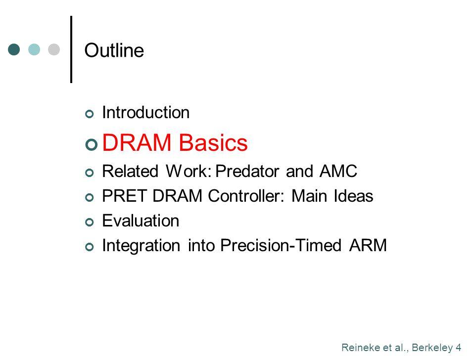 Reineke et al., Berkeley 4 Outline Introduction DRAM Basics Related Work: Predator and AMC PRET DRAM Controller: Main Ideas Evaluation Integration int