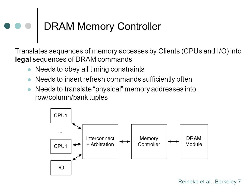 Reineke et al., Berkeley 18 PRET DRAM Controller: Exploiting Internal Structure of DRAM Module Consists of 4-8 banks in 1-2 ranks Share only command and data bus, otherwise independent Partition into four groups of banks in alternating ranks Cycle through groups in a time-triggered fashion Ban k 0 Ban k 1 Ban k 2 Ban k 3 Rank 0: Ban k 0 Ban k 1 Ban k 2 Ban k 3 Rank 1: Successive accesses to same group obey timing constraints Reads/writes to different groups do not interfere Provides four independent and predictable resources