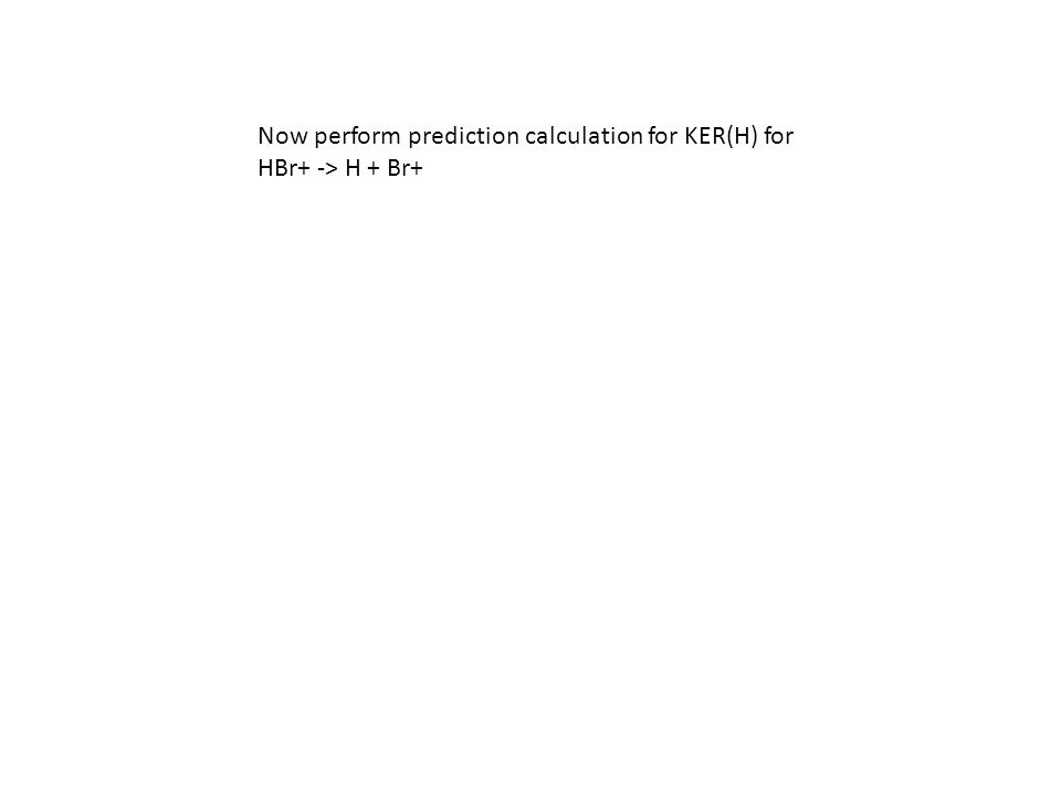 Now perform prediction calculation for KER(H) for HBr+ -> H + Br+