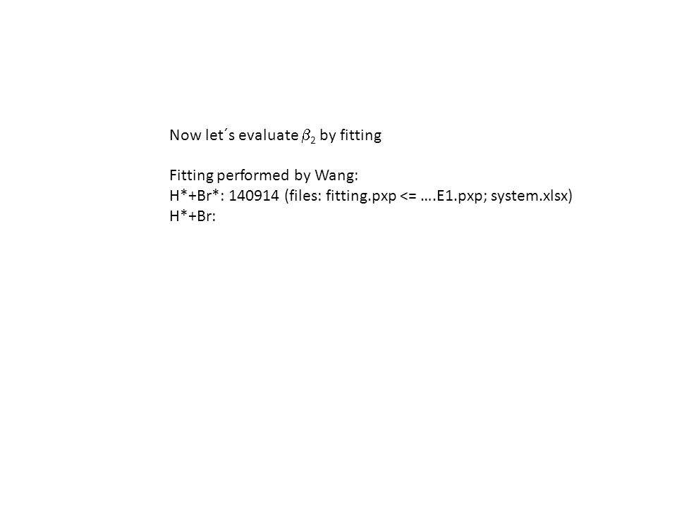 Now let´s evaluate  2 by fitting Fitting performed by Wang: H*+Br*: (files: fitting.pxp <= ….E1.pxp; system.xlsx) H*+Br: