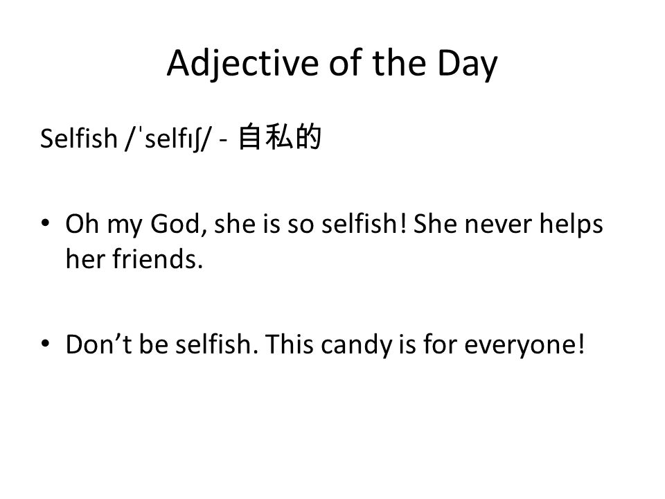 Adjective of the Day Selfish /ˈselfɪʃ/ - 自私的 Oh my God, she is so selfish.