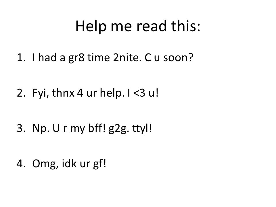 Help me read this: 1.I had a gr8 time 2nite. C u soon? 2.Fyi, thnx 4 ur help. I <3 u! 3.Np. U r my bff! g2g. ttyl! 4.Omg, idk ur gf!