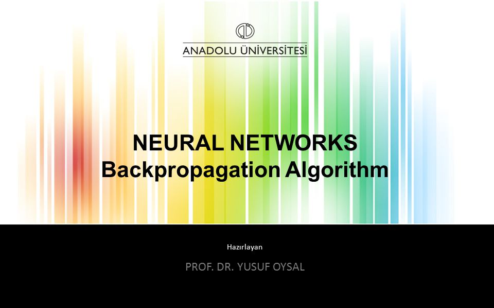 Hazırlayan NEURAL NETWORKS Backpropagation Algorithm PROF. DR. YUSUF OYSAL