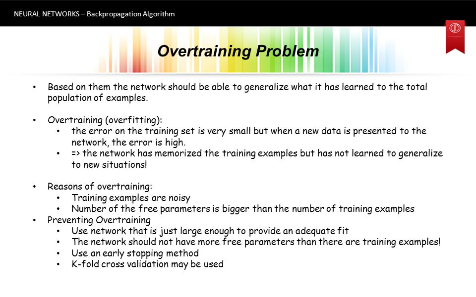 Overtraining Problem NEURAL NETWORKS – Backpropagation Algorithm 10 Based on them the network should be able to generalize what it has learned to the