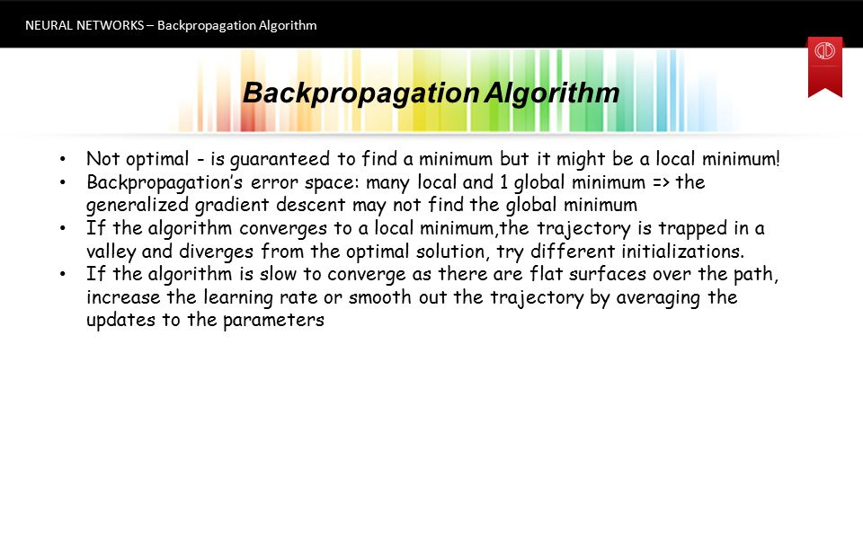 Backpropagation Algorithm NEURAL NETWORKS – Backpropagation Algorithm 9 Not optimal - is guaranteed to find a minimum but it might be a local minimum!