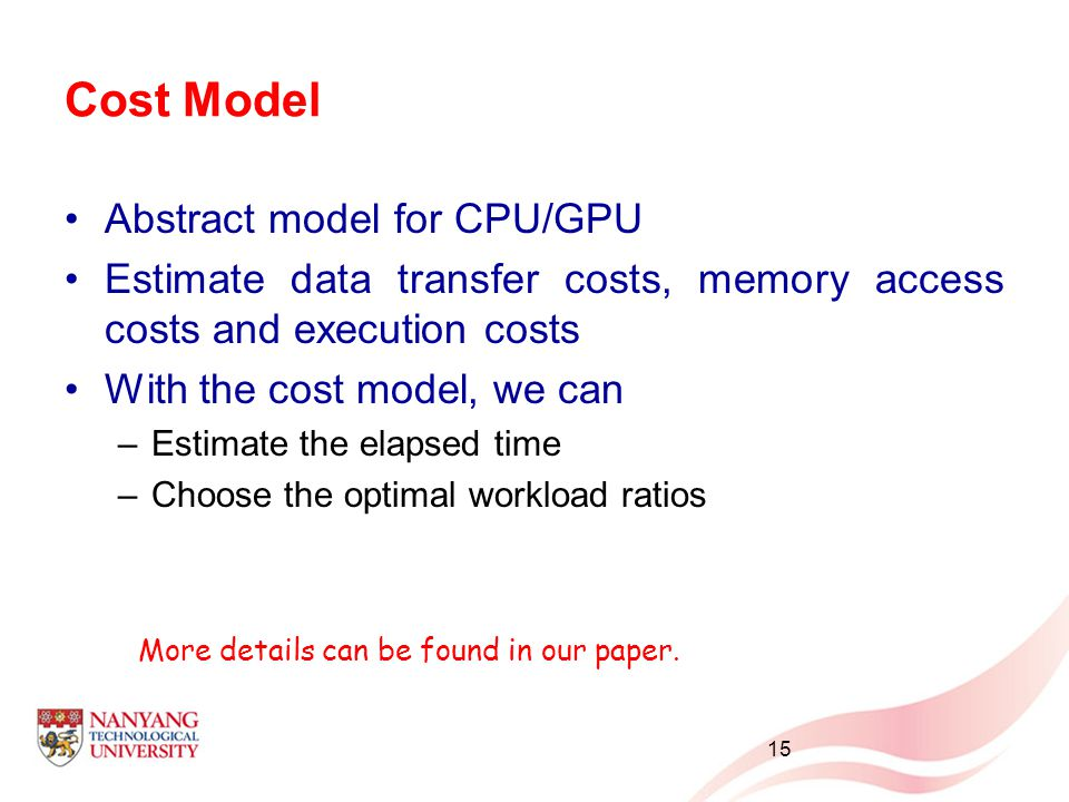 Cost Model Abstract model for CPU/GPU Estimate data transfer costs, memory access costs and execution costs With the cost model, we can –Estimate the elapsed time –Choose the optimal workload ratios 15 More details can be found in our paper.
