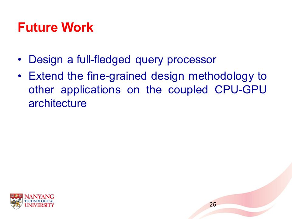 Future Work Design a full-fledged query processor Extend the fine-grained design methodology to other applications on the coupled CPU-GPU architecture 25
