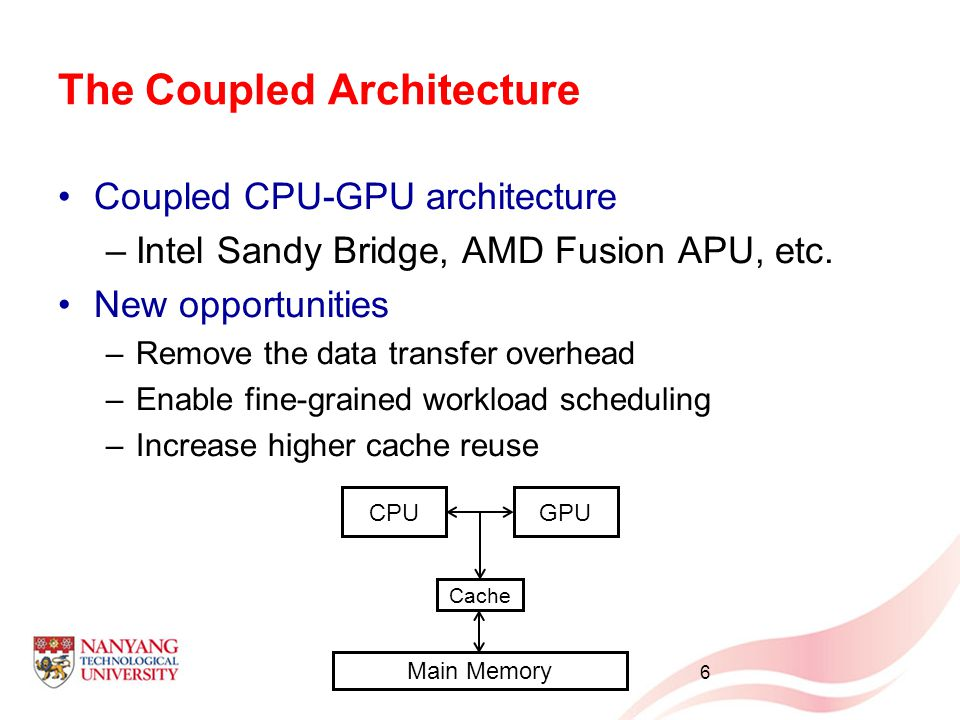The Coupled Architecture CPUGPU Cache Main Memory Coupled CPU-GPU architecture –Intel Sandy Bridge, AMD Fusion APU, etc. New opportunities –Remove the