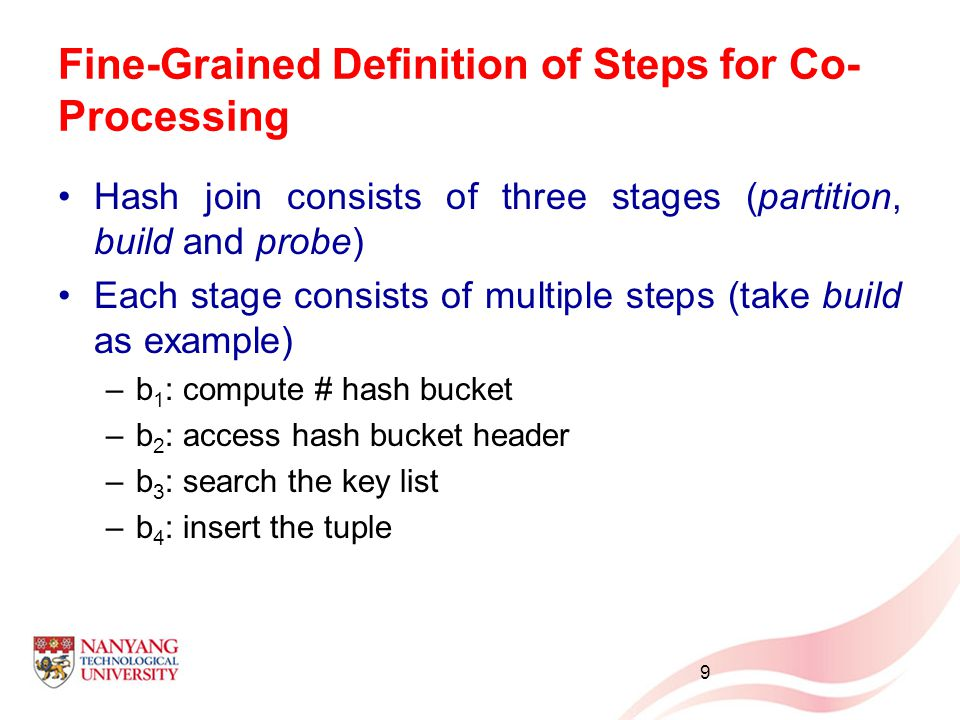 Fine-Grained Definition of Steps for Co- Processing Hash join consists of three stages (partition, build and probe) Each stage consists of multiple st