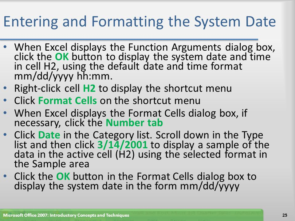 Entering and Formatting the System Date When Excel displays the Function Arguments dialog box, click the OK button to display the system date and time