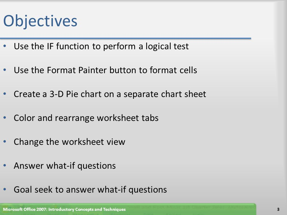 Objectives Use the IF function to perform a logical test Use the Format Painter button to format cells Create a 3-D Pie chart on a separate chart shee