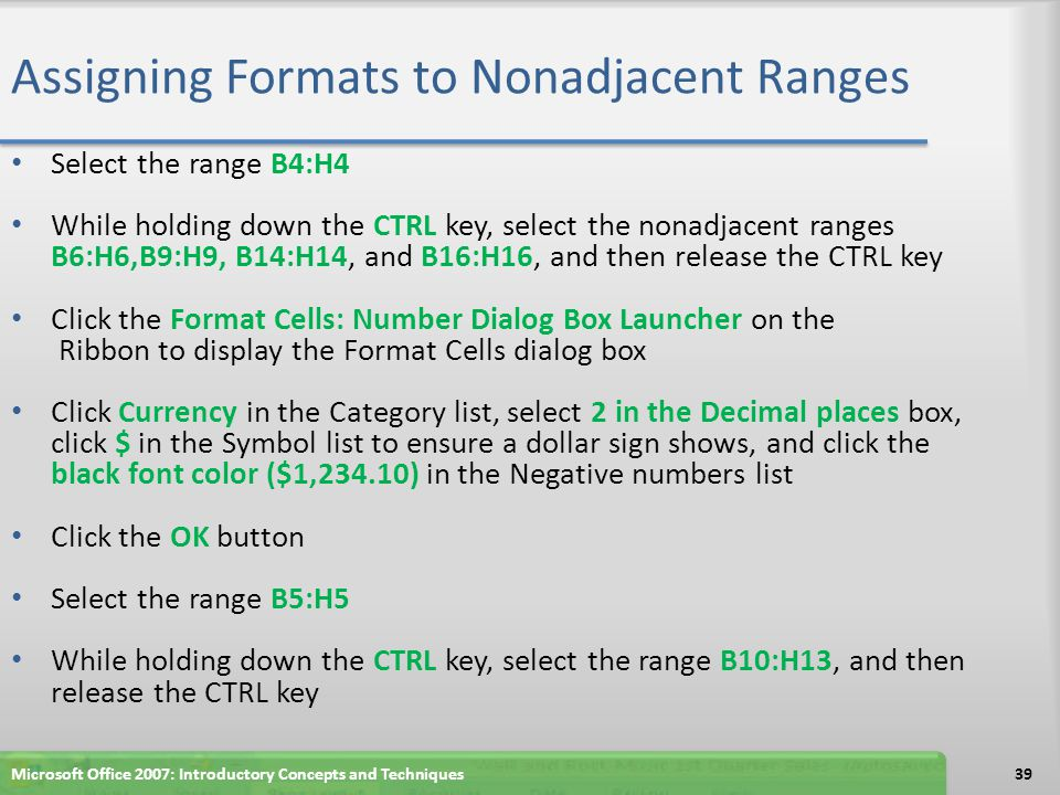 Assigning Formats to Nonadjacent Ranges Select the range B4:H4 While holding down the CTRL key, select the nonadjacent ranges B6:H6,B9:H9, B14:H14, an