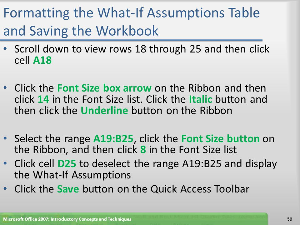 Formatting the What-If Assumptions Table and Saving the Workbook Scroll down to view rows 18 through 25 and then click cell A18 Click the Font Size bo