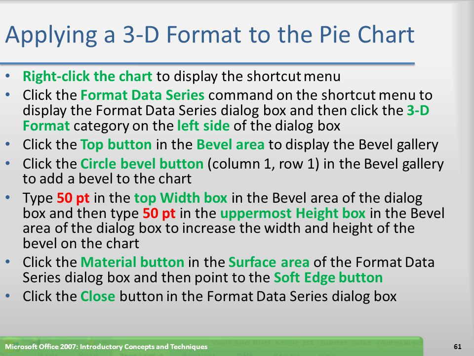Applying a 3-D Format to the Pie Chart Right-click the chart to display the shortcut menu Click the Format Data Series command on the shortcut menu to