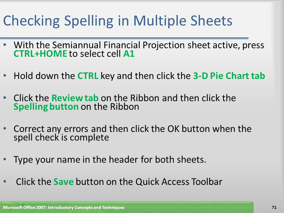 Checking Spelling in Multiple Sheets With the Semiannual Financial Projection sheet active, press CTRL+HOME to select cell A1 Hold down the CTRL key a