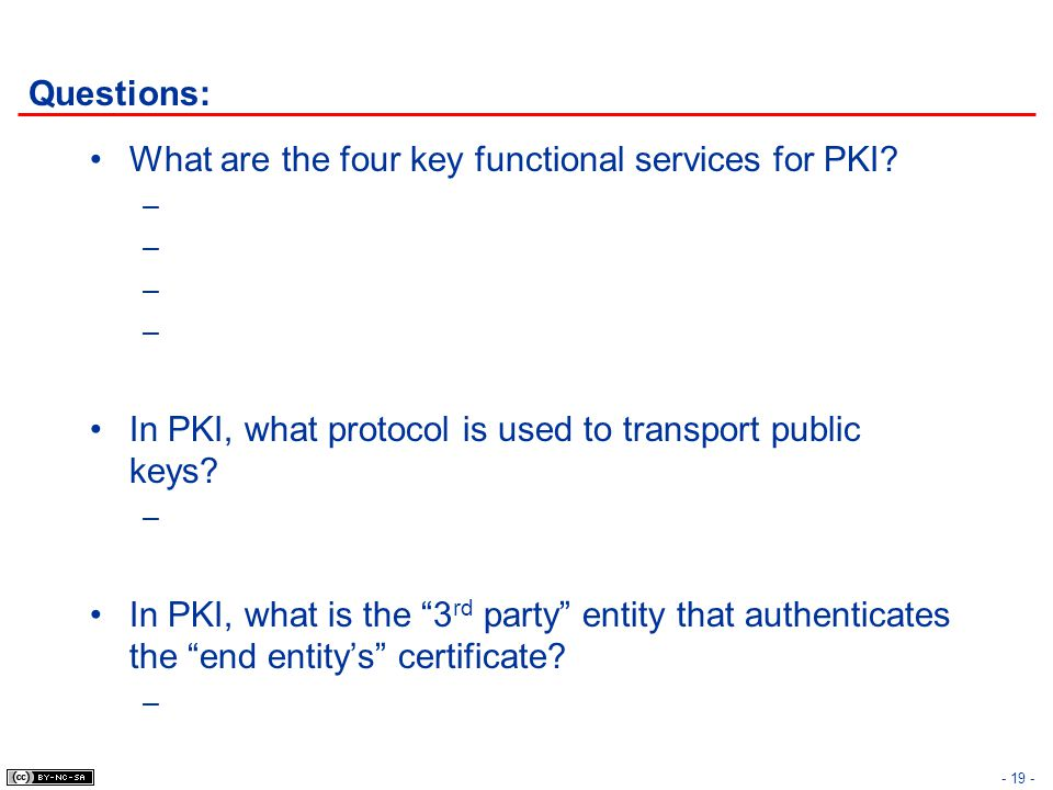 """- 19 - Questions: What are the four key functional services for PKI? – In PKI, what protocol is used to transport public keys? – In PKI, what is the """""""