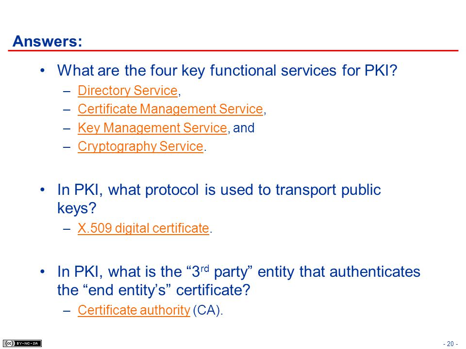 - 20 - Answers: What are the four key functional services for PKI? –Directory Service, –Certificate Management Service, –Key Management Service, and –
