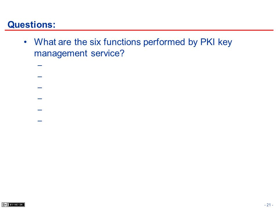 Questions: What are the six functions performed by PKI key management service? – - 21 -