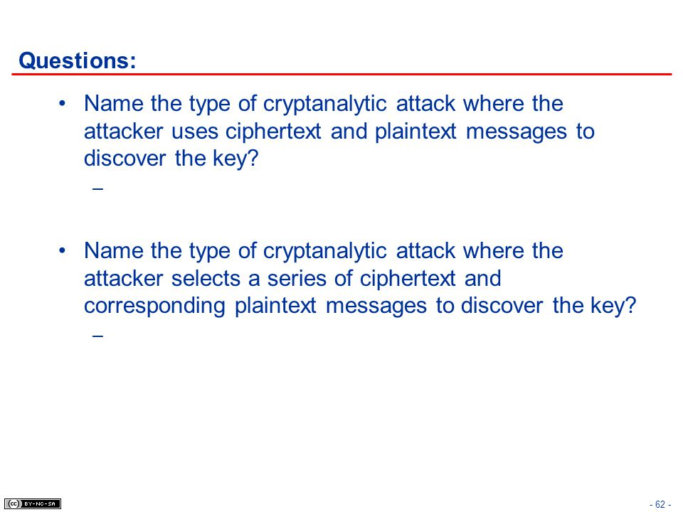 Questions: Name the type of cryptanalytic attack where the attacker uses ciphertext and plaintext messages to discover the key? – Name the type of cry