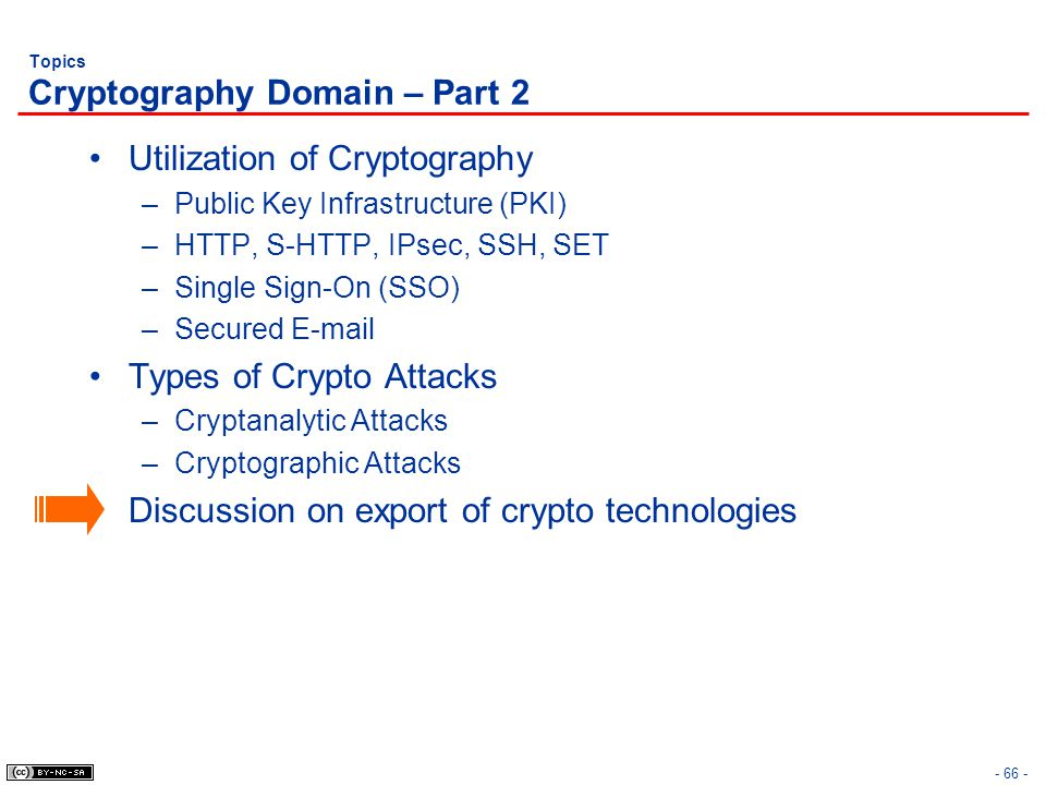 - 66 - Topics Cryptography Domain – Part 2 Utilization of Cryptography –Public Key Infrastructure (PKI) –HTTP, S-HTTP, IPsec, SSH, SET –Single Sign-On