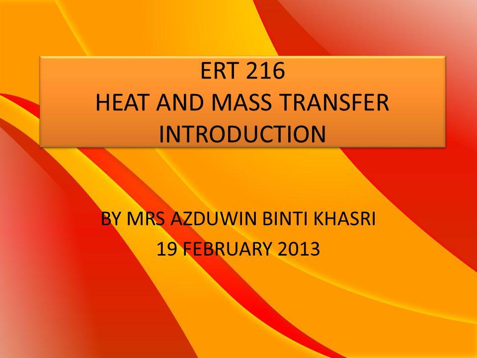 ERT 216 HEAT AND MASS TRANSFER INTRODUCTION BY MRS AZDUWIN BINTI KHASRI 19 FEBRUARY 2013