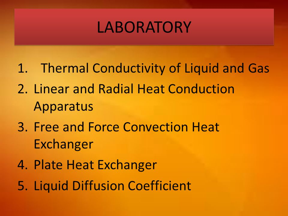 LABORATORY 1.Thermal Conductivity of Liquid and Gas 2.Linear and Radial Heat Conduction Apparatus 3.Free and Force Convection Heat Exchanger 4.Plate H