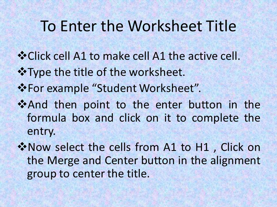 To Enter the Worksheet Title  Click cell A1 to make cell A1 the active cell.