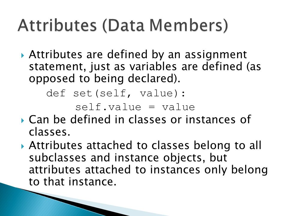  Attributes are defined by an assignment statement, just as variables are defined (as opposed to being declared). def set(self, value): self.value =