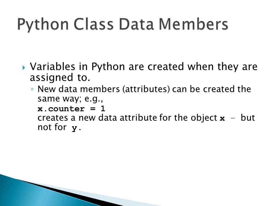  Variables in Python are created when they are assigned to. ◦ New data members (attributes) can be created the same way; e.g., x.counter = 1 creates