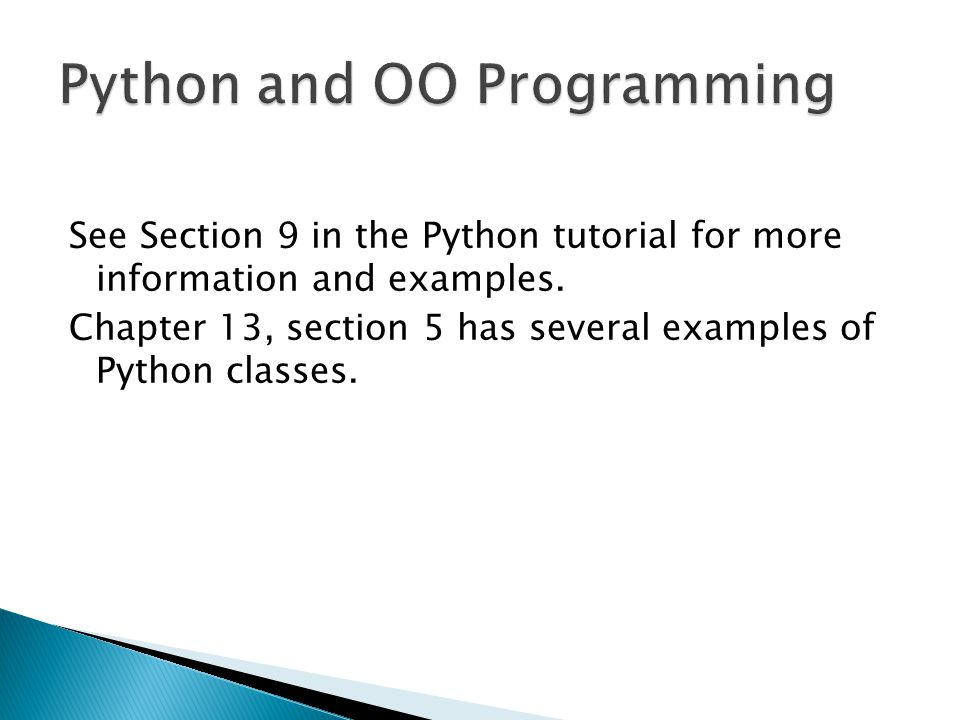 See Section 9 in the Python tutorial for more information and examples. Chapter 13, section 5 has several examples of Python classes.