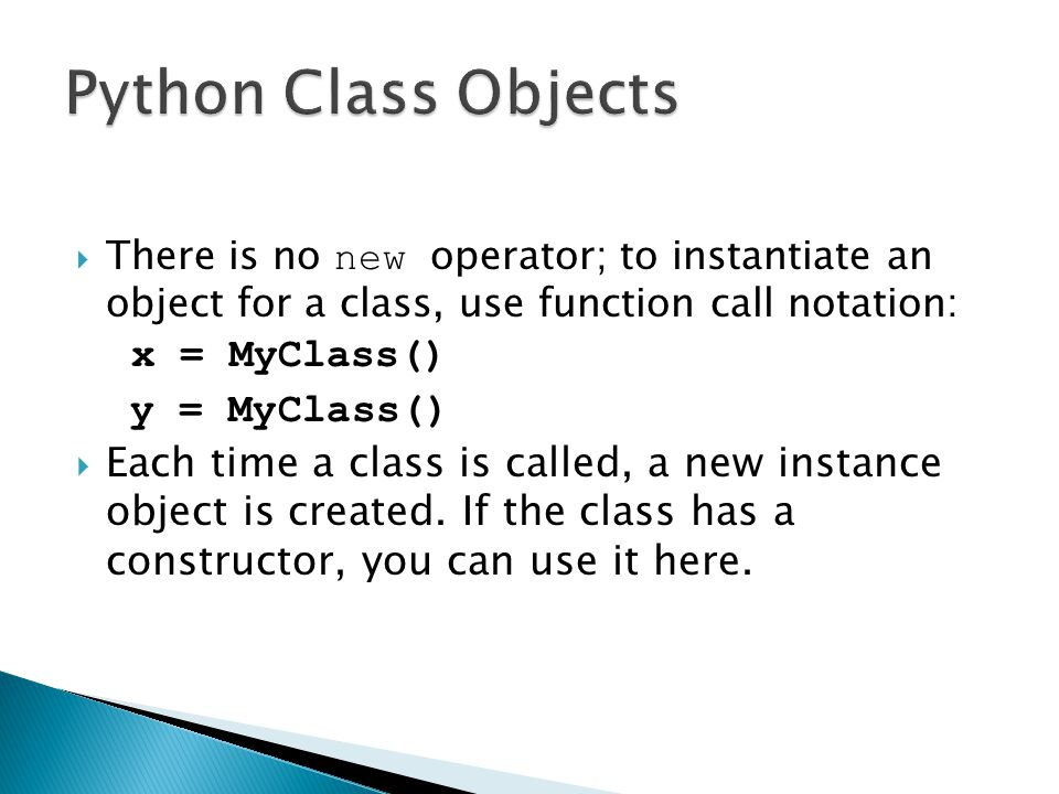  There is no new operator; to instantiate an object for a class, use function call notation: x = MyClass() y = MyClass()  Each time a class is calle
