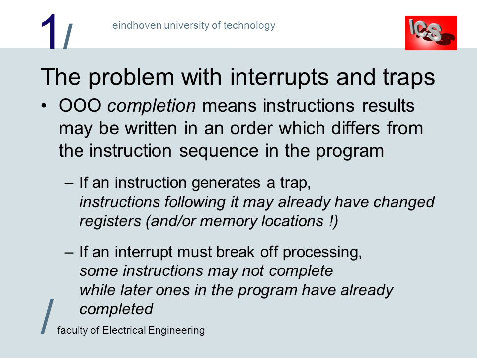 1/1/ / faculty of Electrical Engineering eindhoven university of technology The problem with interrupts and traps OOO completion means instructions results may be written in an order which differs from the instruction sequence in the program –If an instruction generates a trap, instructions following it may already have changed registers (and/or memory locations !) –If an interrupt must break off processing, some instructions may not complete while later ones in the program have already completed