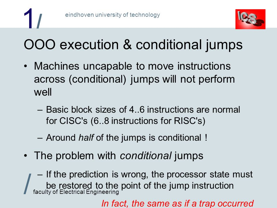 1/1/ / faculty of Electrical Engineering eindhoven university of technology OOO execution & conditional jumps Machines uncapable to move instructions across (conditional) jumps will not perform well –Basic block sizes of 4..6 instructions are normal for CISC s (6..8 instructions for RISC s) –Around half of the jumps is conditional .