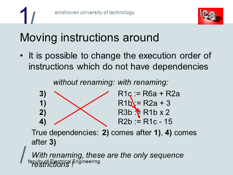 1/1/ / faculty of Electrical Engineering eindhoven university of technology Moving instructions around It is possible to change the execution order of instructions which do not have dependencies without renaming:with renaming: 1)R1 := R2 + 3R1b := R2a + 3 2)R3 := R1 x 2R3b := R1b x 2 3)R1 := R6 + R2R1c := R6a + R2a 4)R2 := R1 - 15R2b := R1c - 15 True dependencies: 2) comes after 1), 4) comes after 3) With renaming, these are the only sequence restrictions .