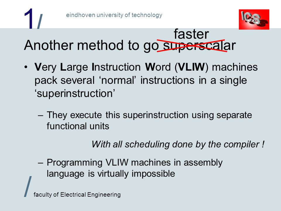 1/1/ / faculty of Electrical Engineering eindhoven university of technology Another method to go superscalar Very Large Instruction Word (VLIW) machines pack several 'normal' instructions in a single 'superinstruction' –They execute this superinstruction using separate functional units With all scheduling done by the compiler .