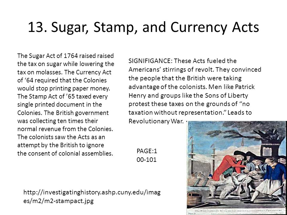 13. Sugar, Stamp, and Currency Acts The Sugar Act of 1764 raised raised the tax on sugar while lowering the tax on molasses. The Currency Act of '64 r