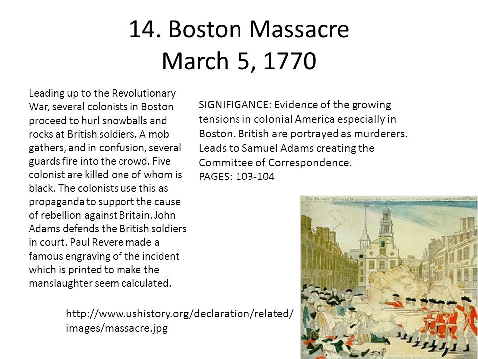 14. Boston Massacre March 5, 1770 Leading up to the Revolutionary War, several colonists in Boston proceed to hurl snowballs and rocks at British sold