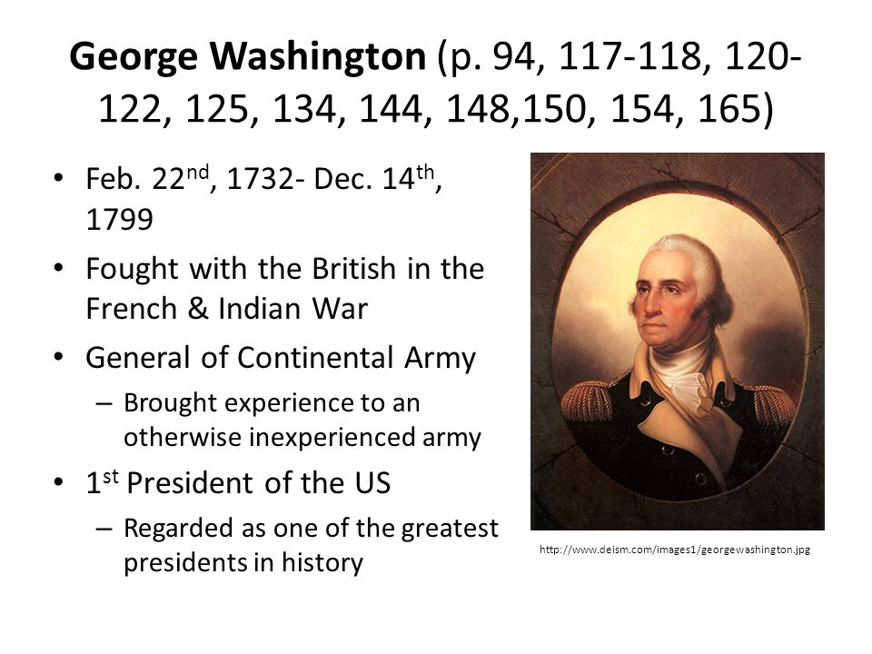 George Washington (p. 94, 117-118, 120- 122, 125, 134, 144, 148,150, 154, 165) Feb. 22 nd, 1732- Dec. 14 th, 1799 Fought with the British in the Frenc