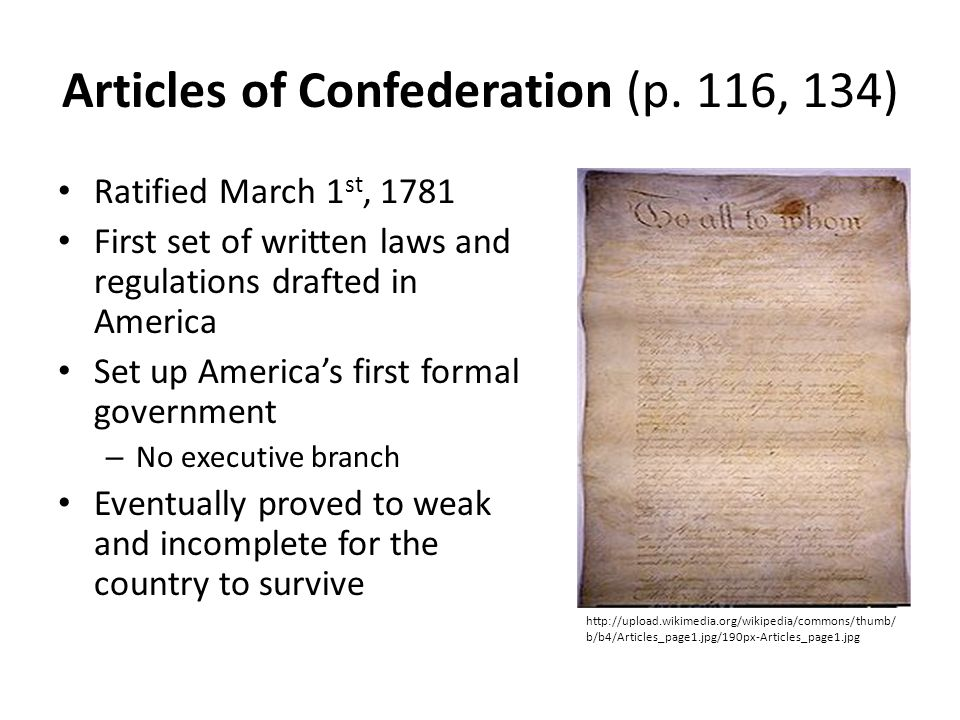 Articles of Confederation (p. 116, 134) Ratified March 1 st, 1781 First set of written laws and regulations drafted in America Set up America's first
