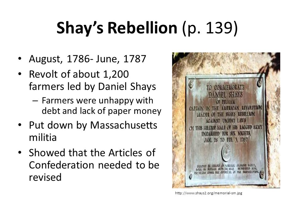 Shay's Rebellion (p. 139) August, 1786- June, 1787 Revolt of about 1,200 farmers led by Daniel Shays – Farmers were unhappy with debt and lack of pape