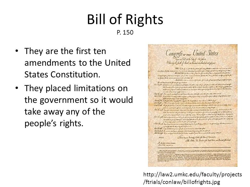 Bill of Rights P. 150 They are the first ten amendments to the United States Constitution. They placed limitations on the government so it would take