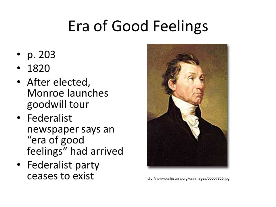"Era of Good Feelings p. 203 1820 After elected, Monroe launches goodwill tour Federalist newspaper says an ""era of good feelings"" had arrived Federali"