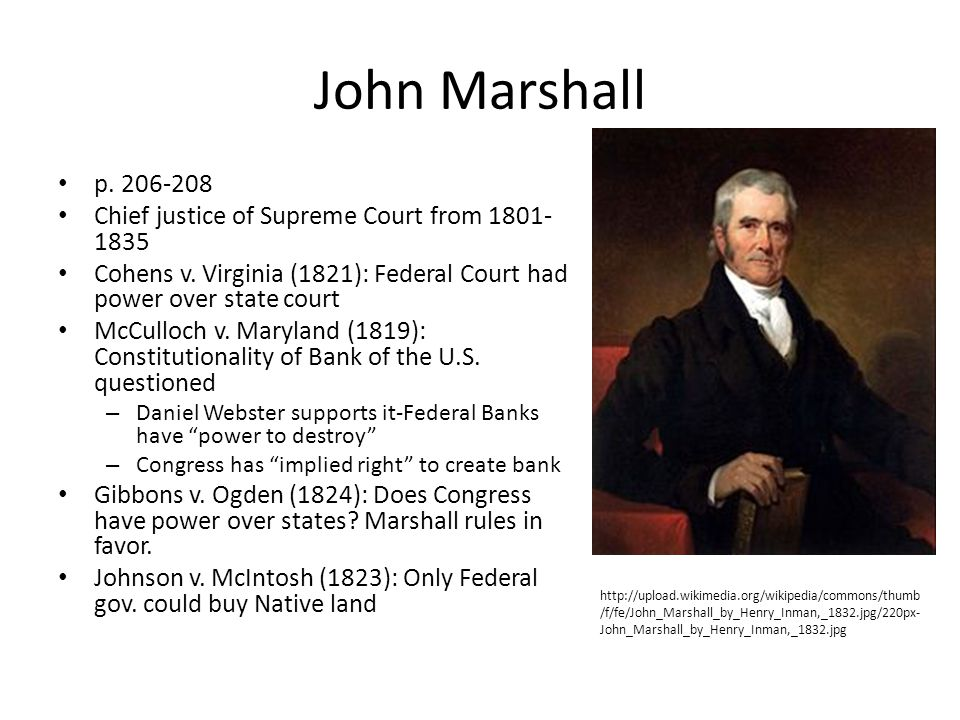 John Marshall p. 206-208 Chief justice of Supreme Court from 1801- 1835 Cohens v. Virginia (1821): Federal Court had power over state court McCulloch
