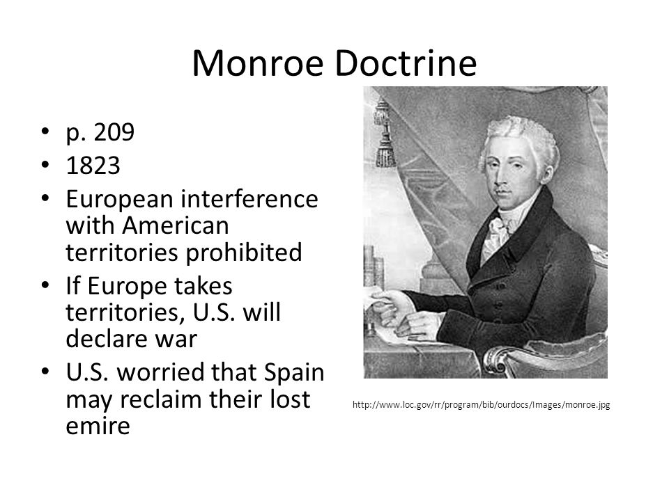 Monroe Doctrine p. 209 1823 European interference with American territories prohibited If Europe takes territories, U.S. will declare war U.S. worried