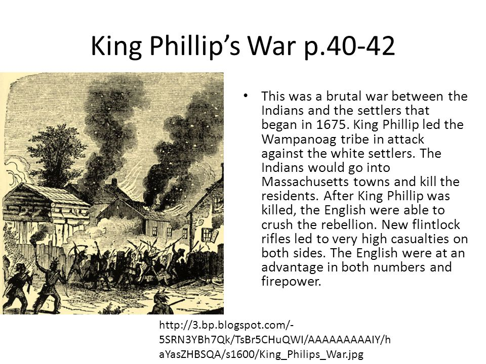 King Phillip's War p.40-42 This was a brutal war between the Indians and the settlers that began in 1675. King Phillip led the Wampanoag tribe in atta